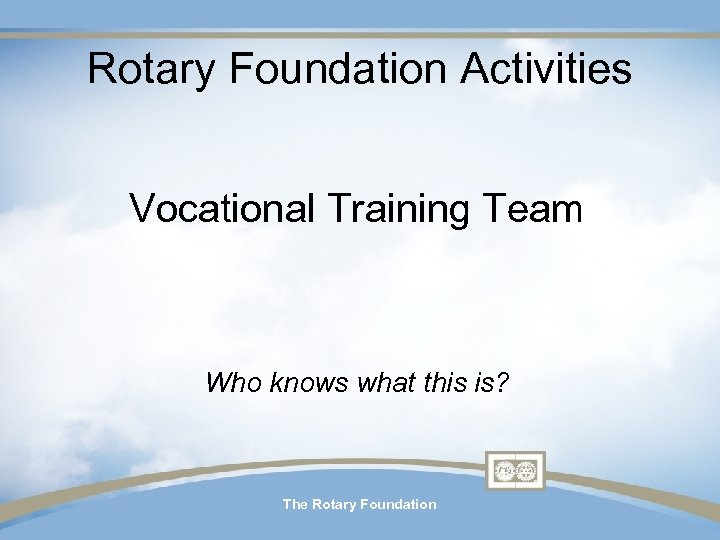 Rotary Foundation Activities Vocational Training Team Who knows what this is? The Rotary Foundation
