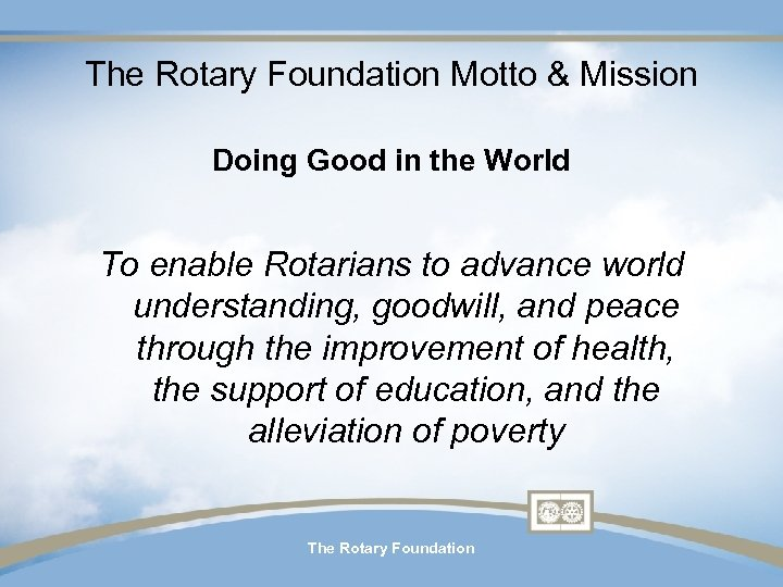 The Rotary Foundation Motto & Mission Doing Good in the World To enable Rotarians