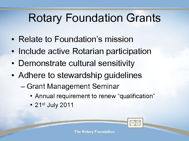 Rotary Foundation Grants • • Relate to Foundation's mission Include active Rotarian participation Demonstrate