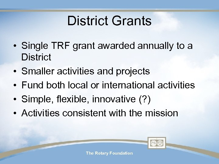 District Grants • Single TRF grant awarded annually to a District • Smaller activities