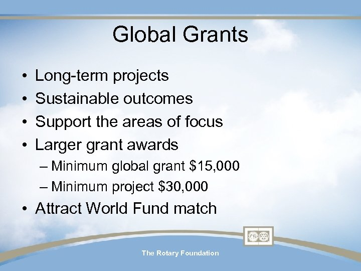 Global Grants • • Long-term projects Sustainable outcomes Support the areas of focus Larger