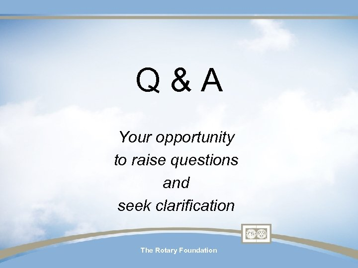 Q & A Your opportunity to raise questions and seek clarification The Rotary Foundation