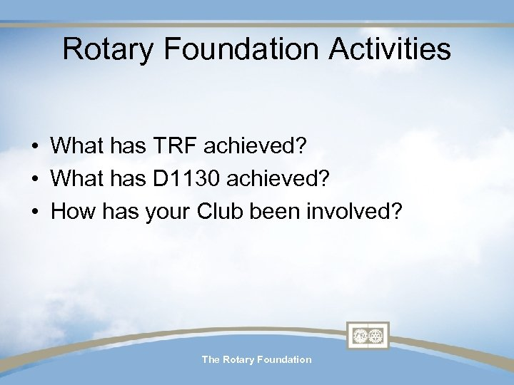Rotary Foundation Activities • What has TRF achieved? • What has D 1130 achieved?