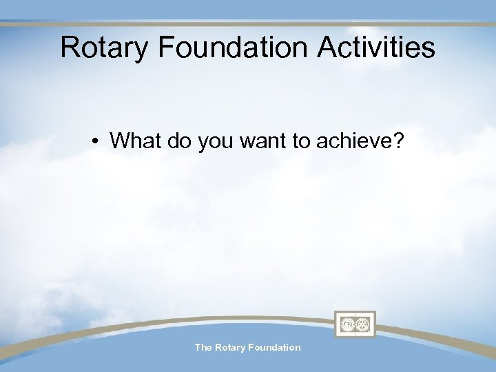 Rotary Foundation Activities • What do you want to achieve? The Rotary Foundation
