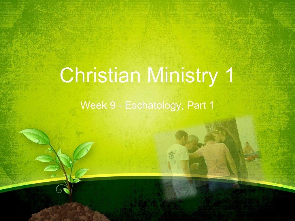 Christian Ministry 1 Week 9 - Eschatology, Part 1