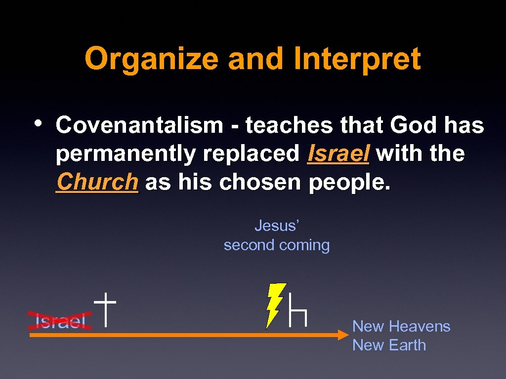 Organize and Interpret • Covenantalism - teaches that God has permanently replaced Israel with