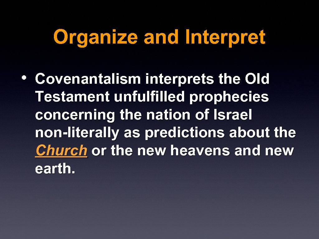 Organize and Interpret • Covenantalism interprets the Old Testament unfulfilled prophecies concerning the nation