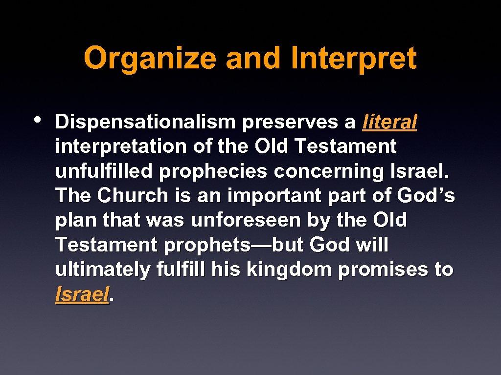 Organize and Interpret • Dispensationalism preserves a literal interpretation of the Old Testament unfulfilled
