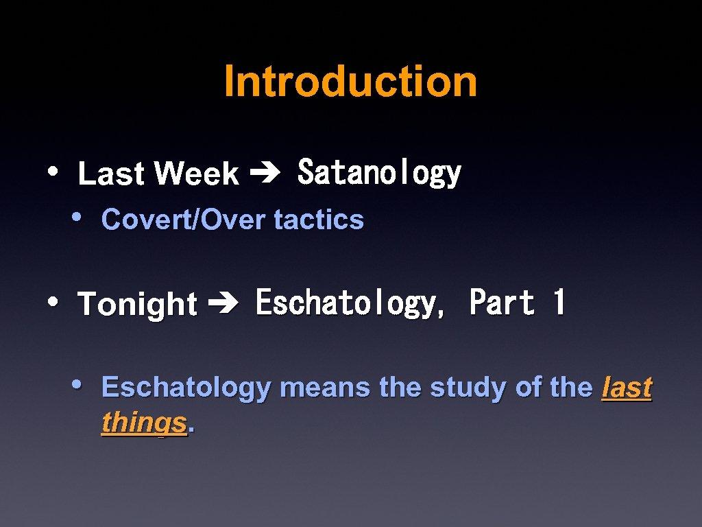 Introduction • Last Week ➔ Satanology • Covert/Over tactics • Tonight ➔ Eschatology, Part