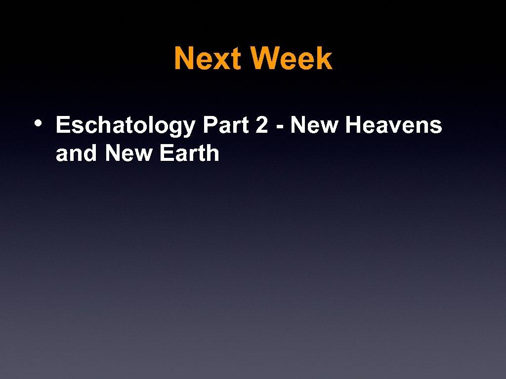 Next Week • Eschatology Part 2 - New Heavens and New Earth