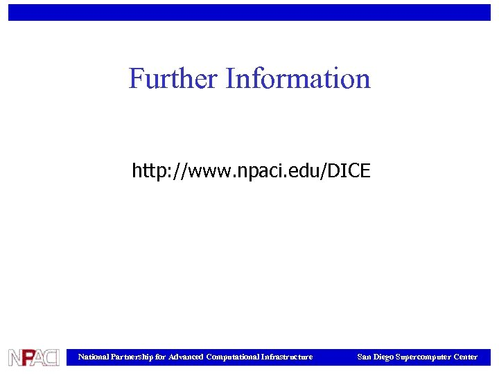Further Information http: //www. npaci. edu/DICE National Partnership for Advanced Computational Infrastructure San Diego
