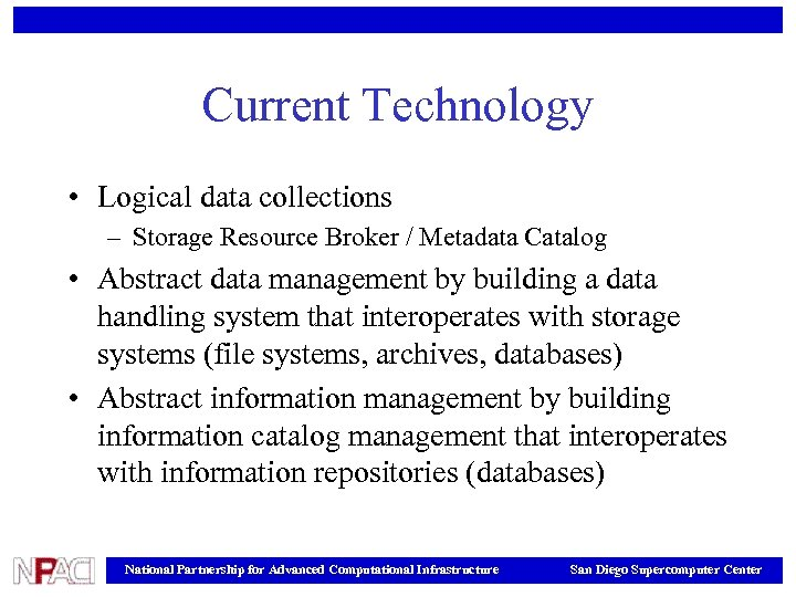 Current Technology • Logical data collections – Storage Resource Broker / Metadata Catalog •