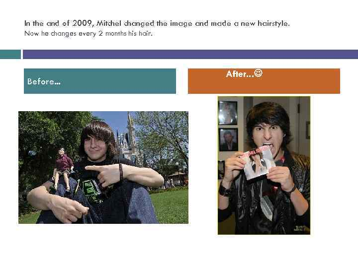 In the and of 2009, Mitchel changed the image and made a new hairstyle.
