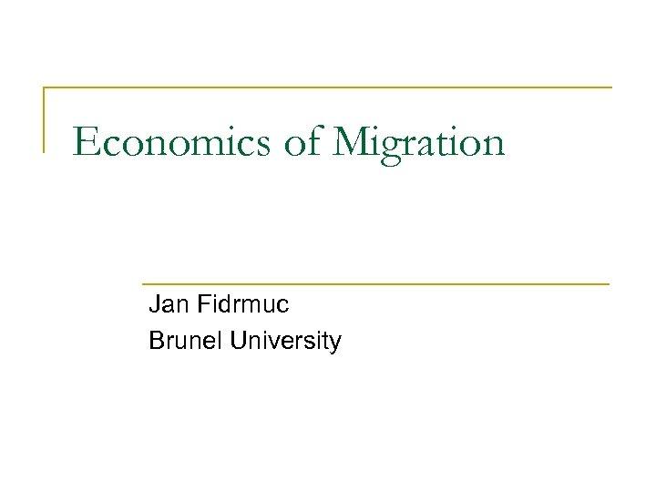 Economics of Migration Jan Fidrmuc Brunel University
