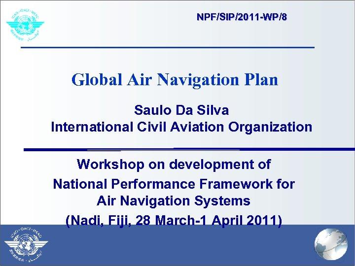 NPF/SIP/2011 -WP/8 Global Air Navigation Plan Saulo Da Silva International Civil Aviation Organization Workshop