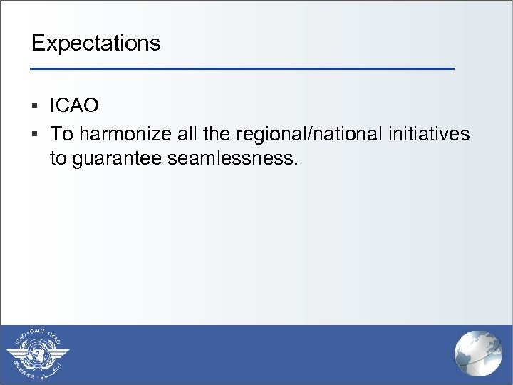 Expectations § ICAO § To harmonize all the regional/national initiatives to guarantee seamlessness.
