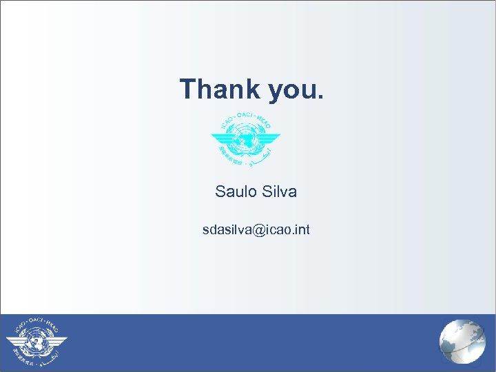 Thank you. Saulo Silva sdasilva@icao. int