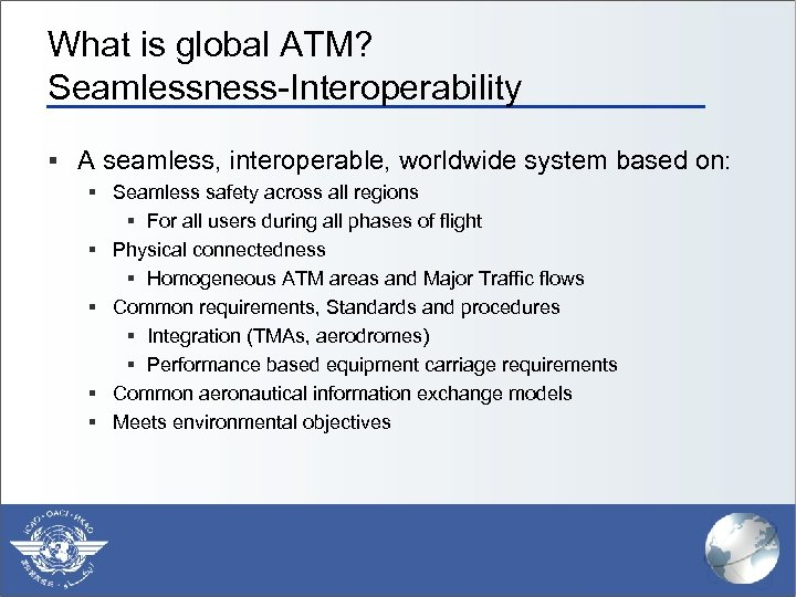 What is global ATM? Seamlessness-Interoperability § A seamless, interoperable, worldwide system based on: §