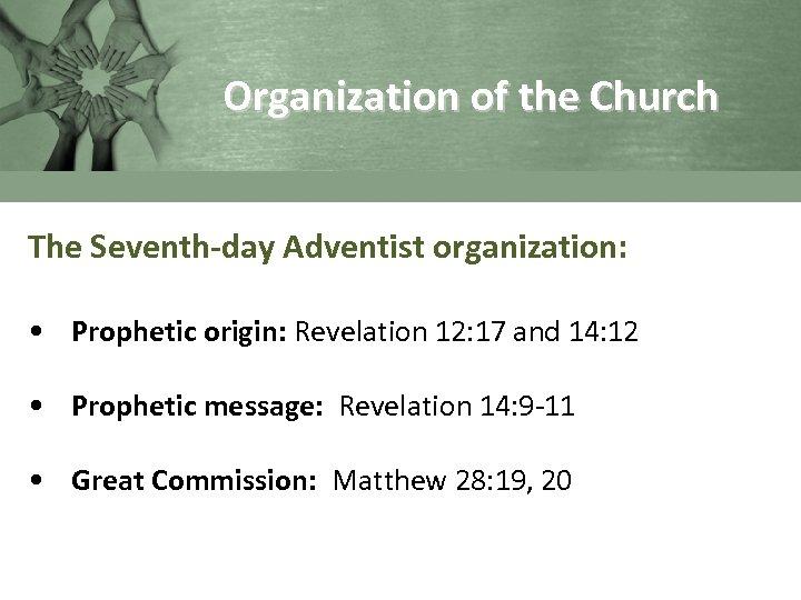 Organization of the Church The Seventh-day Adventist organization: • Prophetic origin: Revelation 12: 17
