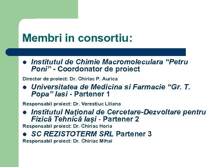 """Membri in consortiu: Institutul de Chimie Macromoleculara """"Petru Poni"""" - Coordonator de proiect Director"""