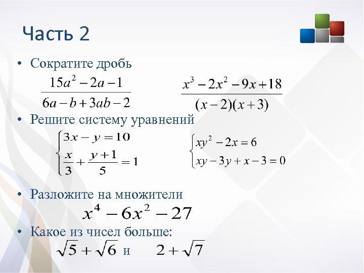 Часть 2 • Сократите дробь • Решите систему уравнений • Разложите на множители •
