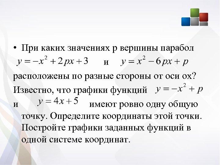 • При каких значениях р вершины парабол и расположены по разные стороны от