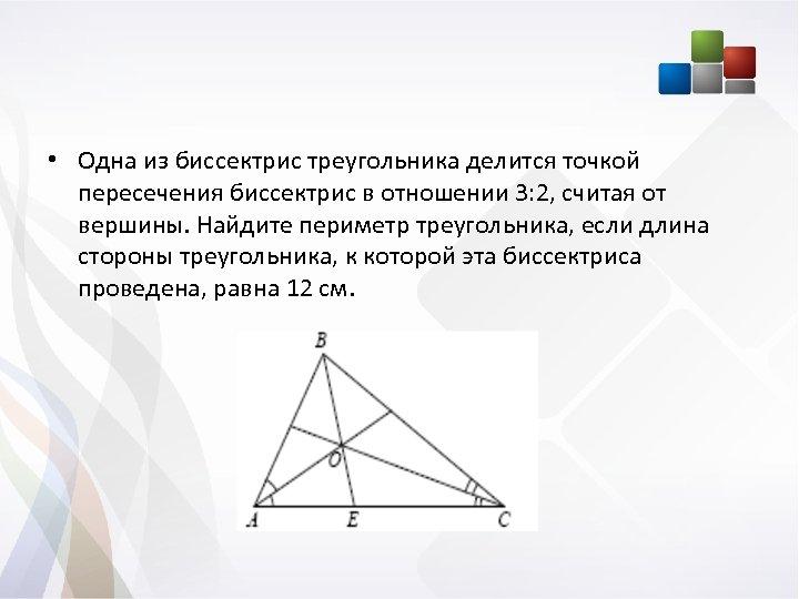 • Одна из биссектрис треугольника делится точкой пересечения биссектрис в отношении 3: 2,