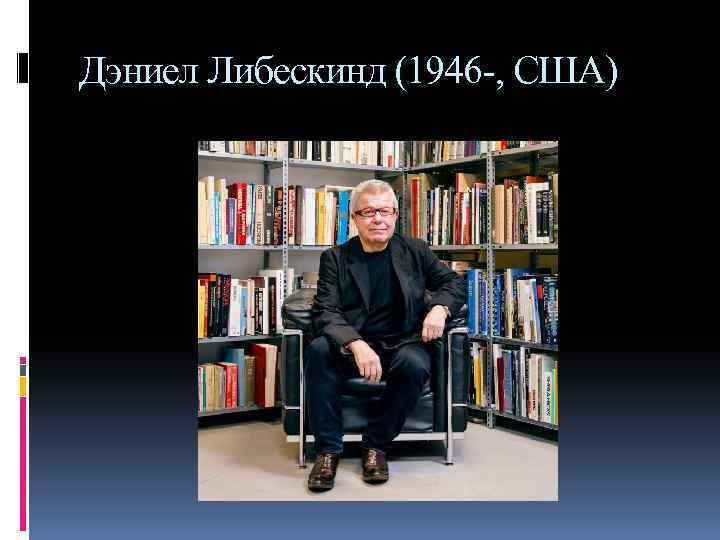 Дэниел Либескинд (1946 -, США)