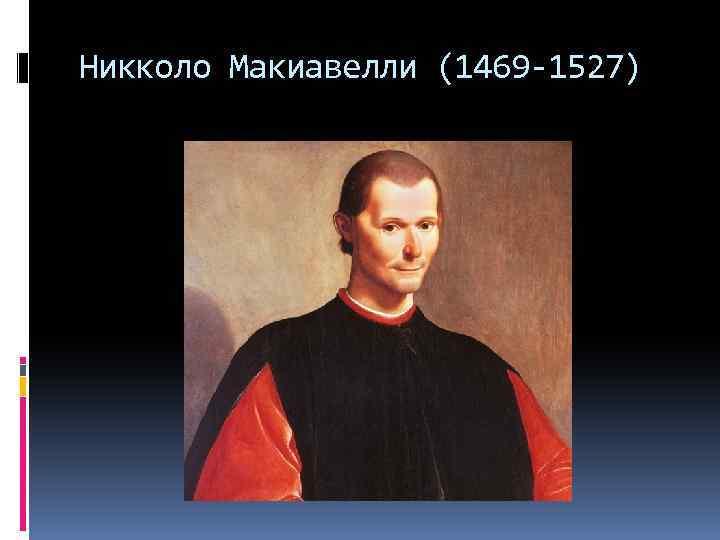 Никколо Макиавелли (1469 -1527)