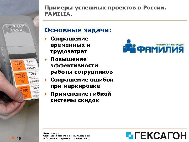 Примеры успешных проектов в России. FAMILIA. Основные задачи: 19 Сокращение временных и трудозатрат Повышение