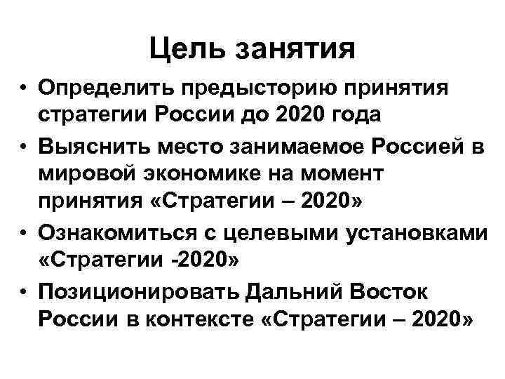 Цель занятия • Определить предысторию принятия стратегии России до 2020 года • Выяснить место