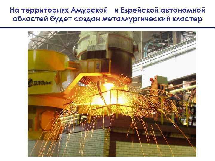 На территориях Амурской и Еврейской автономной областей будет создан металлургический кластер