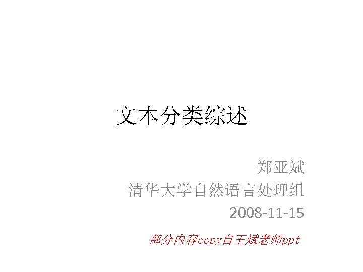 文本分类综述 郑亚斌 清华大学自然语言处理组 2008 -11 -15 部分内容copy自王斌老师ppt
