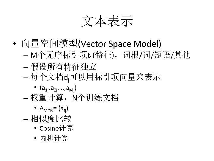 文本表示 • 向量空间模型(Vector Space Model) – M个无序标引项ti (特征),词根/词/短语/其他 – 假设所有特征独立 – 每个文档dj可以用标引项向量来表示 • (a
