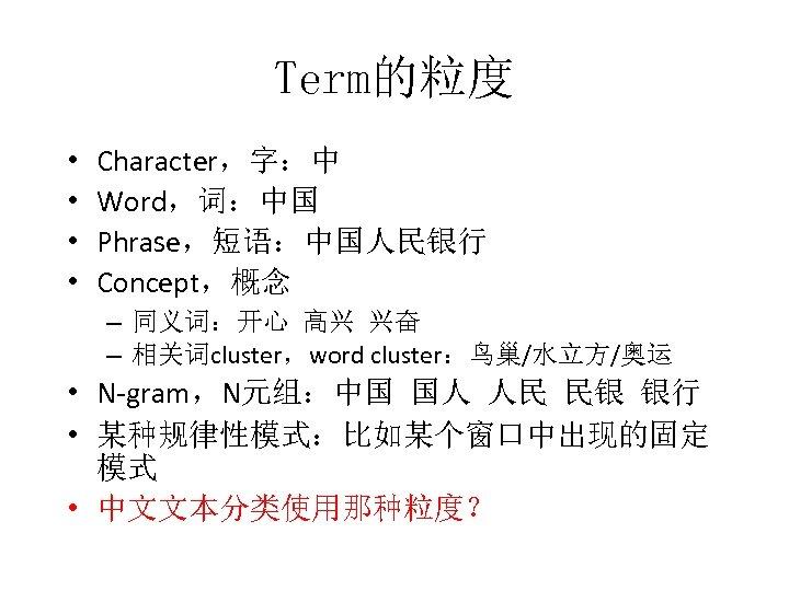 Term的粒度 • • Character,字:中 Word,词:中国 Phrase,短语:中国人民银行 Concept,概念 – 同义词:开心 高兴 兴奋 – 相关词cluster,word cluster:鸟巢/水立方/奥运