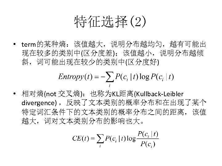特征选择(2) • term的某种熵:该值越大,说明分布越均匀,越有可能出 现在较多的类别中(区分度差);该值越小,说明分布越倾 斜,词可能出现在较少的类别中(区分度好) • 相对熵(not 交叉熵):也称为KL距离(Kullback-Leibler divergence) ,反映了文本类别的概率分布和在出现了某个 特定词汇条件下的文本类别的概率分布之间的距离,该值 越大,词对文本类别分布的影响也大。