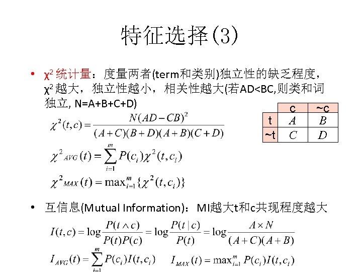 特征选择(3) • χ2 统计量:度量两者(term和类别)独立性的缺乏程度, χ2 越大,独立性越小,相关性越大(若AD<BC, 则类和词 独立, N=A+B+C+D) c ~c B t A