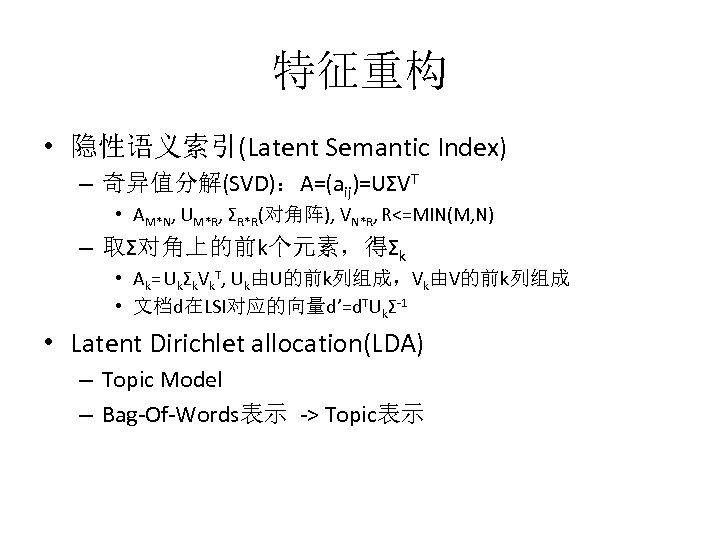 特征重构 • 隐性语义索引(Latent Semantic Index) – 奇异值分解(SVD):A=(aij)=UΣVT • AM*N, UM*R, ΣR*R(对角阵), VN*R, R<=MIN(M, N)