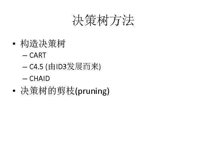 决策树方法 • 构造决策树 – CART – C 4. 5 (由ID 3发展而来) – CHAID •