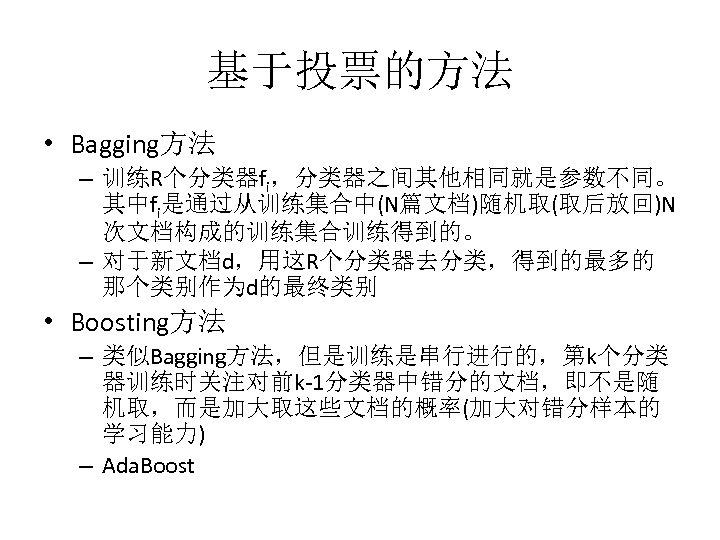 基于投票的方法 • Bagging方法 – 训练R个分类器fi,分类器之间其他相同就是参数不同。 其中fi是通过从训练集合中(N篇文档)随机取(取后放回)N 次文档构成的训练集合训练得到的。 – 对于新文档d,用这R个分类器去分类,得到的最多的 那个类别作为d的最终类别 • Boosting方法 – 类似Bagging方法,但是训练是串行进行的,第k个分类