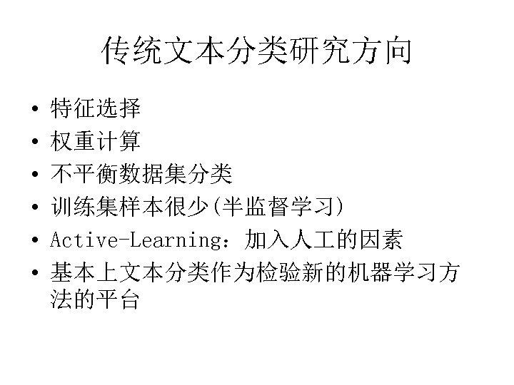 传统文本分类研究方向 • • • 特征选择 权重计算 不平衡数据集分类 训练集样本很少(半监督学习) Active-Learning:加入人 的因素 基本上文本分类作为检验新的机器学习方 法的平台