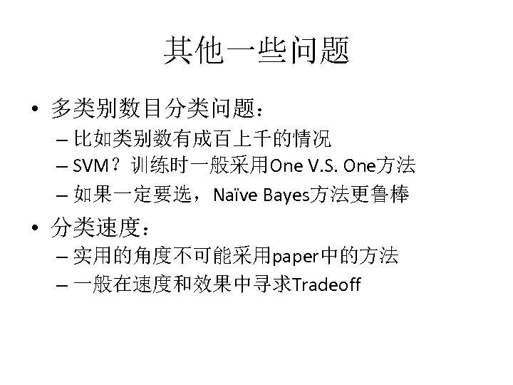 其他一些问题 • 多类别数目分类问题: – 比如类别数有成百上千的情况 – SVM?训练时一般采用One V. S. One方法 – 如果一定要选,Naïve Bayes方法更鲁棒 •