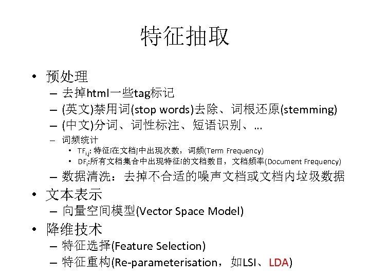 特征抽取 • 预处理 – 去掉html一些tag标记 – (英文)禁用词(stop words)去除、词根还原(stemming) – (中文)分词、词性标注、短语识别、… – 词频统计 • TFi,
