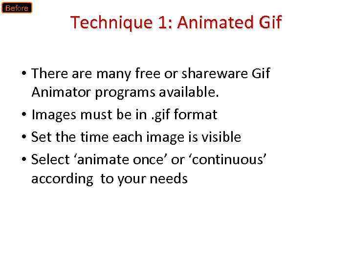 Before Technique 1: Animated Gif • There are many free or shareware Gif Animator