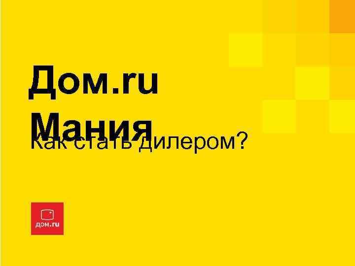 Дом. ru Мания Как стать дилером?