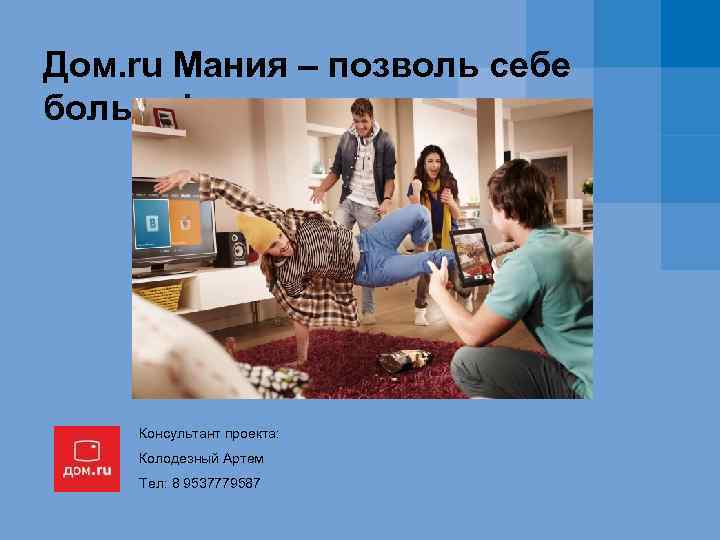 Дом. ru Мания – позволь себе больше! Консультант проекта: Колодезный Артем Тел: 8 9537779587