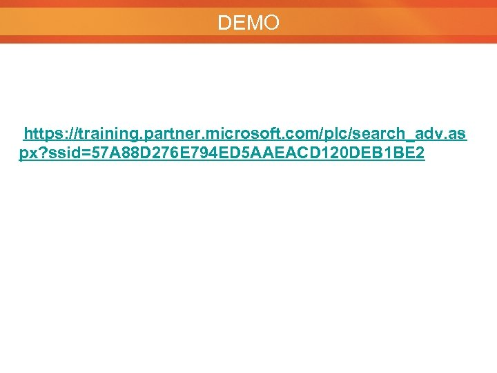 DEMO https: //training. partner. microsoft. com/plc/search_adv. as px? ssid=57 A 88 D 276 E