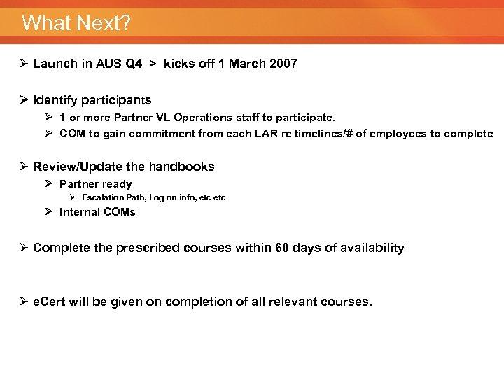 What Next? Ø Launch in AUS Q 4 > kicks off 1 March 2007