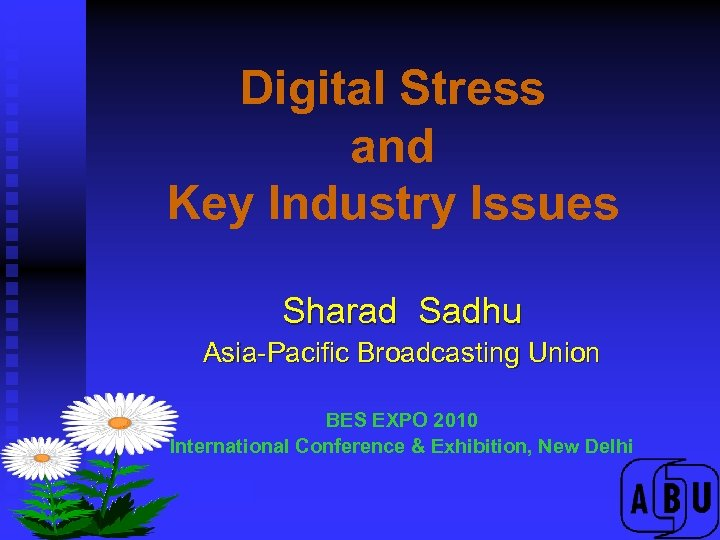 Digital Stress and Key Industry Issues Sharad Sadhu Asia-Pacific Broadcasting Union BES EXPO 2010