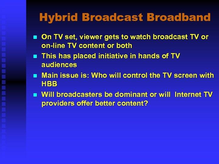Hybrid Broadcast Broadband n n On TV set, viewer gets to watch broadcast TV